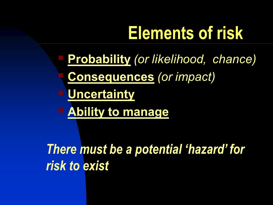Elements of risk Probability (or likelihood, chance) Consequences (or impact) Uncertainty Ability to manage There must be a potential hazard for risk