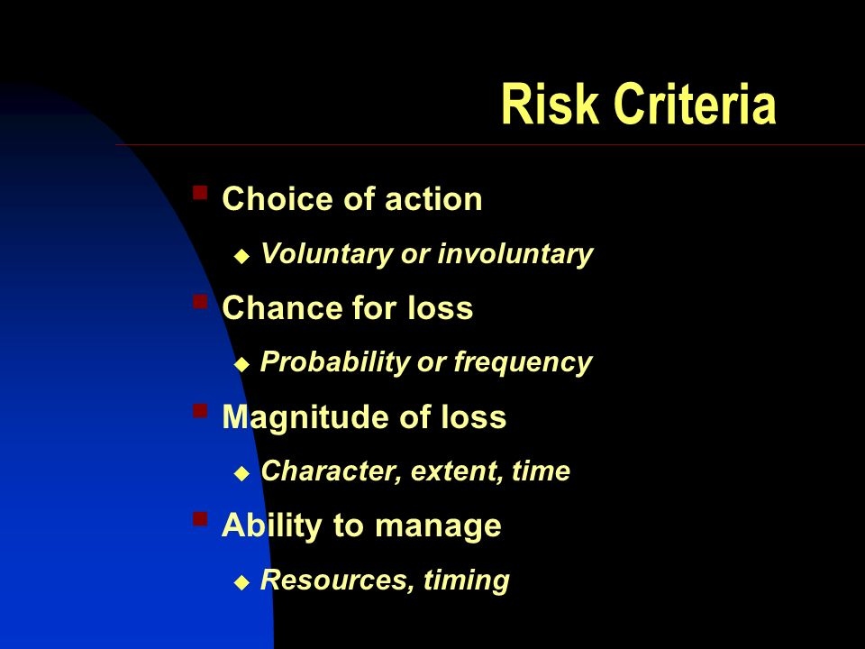 Risk Criteria Choice of action Voluntary or involuntary Chance for loss Probability or frequency Magnitude of loss Character, extent, time Ability to manage Resources, timing
