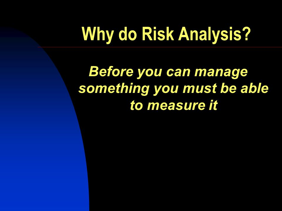 Why do Risk Analysis Before you can manage something you must be able to measure it