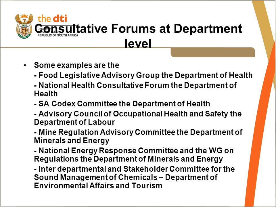 Consultative Forums at Department level Some examples are the - Food Legislative Advisory Group the Department of Health - National Health Consultative Forum the Department of Health - SA Codex Committee the Department of Health - Advisory Council of Occupational Health and Safety the Department of Labour - Mine Regulation Advisory Committee the Department of Minerals and Energy - National Energy Response Committee and the WG on Regulations the Department of Minerals and Energy - Inter departmental and Stakeholder Committee for the Sound Management of Chemicals – Department of Environmental Affairs and Tourism