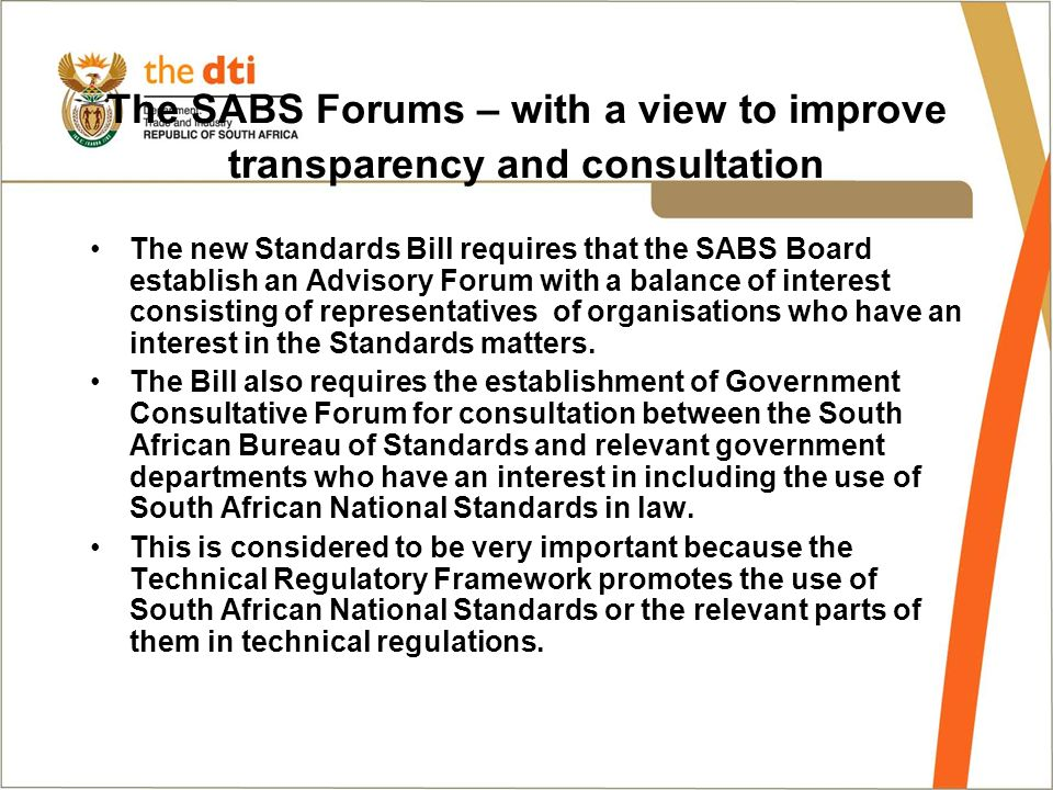 The SABS Forums – with a view to improve transparency and consultation The new Standards Bill requires that the SABS Board establish an Advisory Forum with a balance of interest consisting of representatives of organisations who have an interest in the Standards matters.