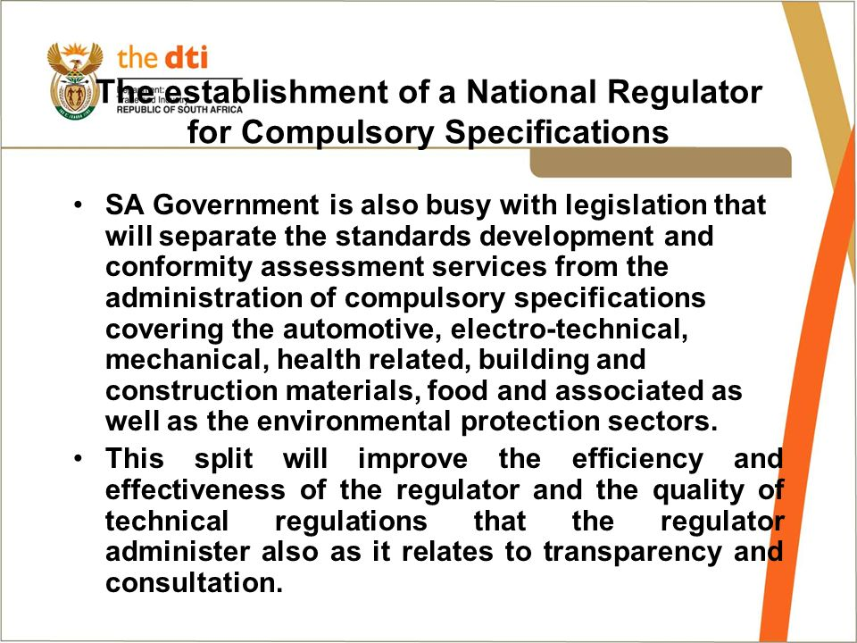 The establishment of a National Regulator for Compulsory Specifications SA Government is also busy with legislation that will separate the standards development and conformity assessment services from the administration of compulsory specifications covering the automotive, electro-technical, mechanical, health related, building and construction materials, food and associated as well as the environmental protection sectors.