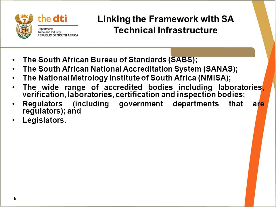 The South African Bureau of Standards (SABS); The South African National Accreditation System (SANAS); The National Metrology Institute of South Africa (NMISA); The wide range of accredited bodies including laboratories, verification, laboratories, certification and inspection bodies; Regulators (including government departments that are regulators); and Legislators.