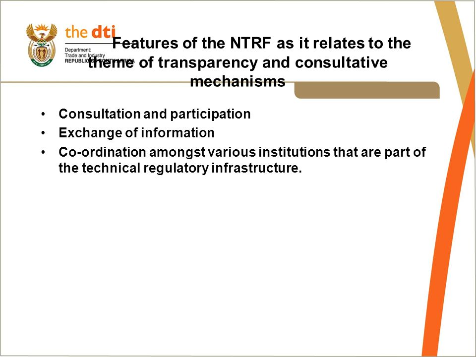 Features of the NTRF as it relates to the theme of transparency and consultative mechanisms Consultation and participation Exchange of information Co-ordination amongst various institutions that are part of the technical regulatory infrastructure.