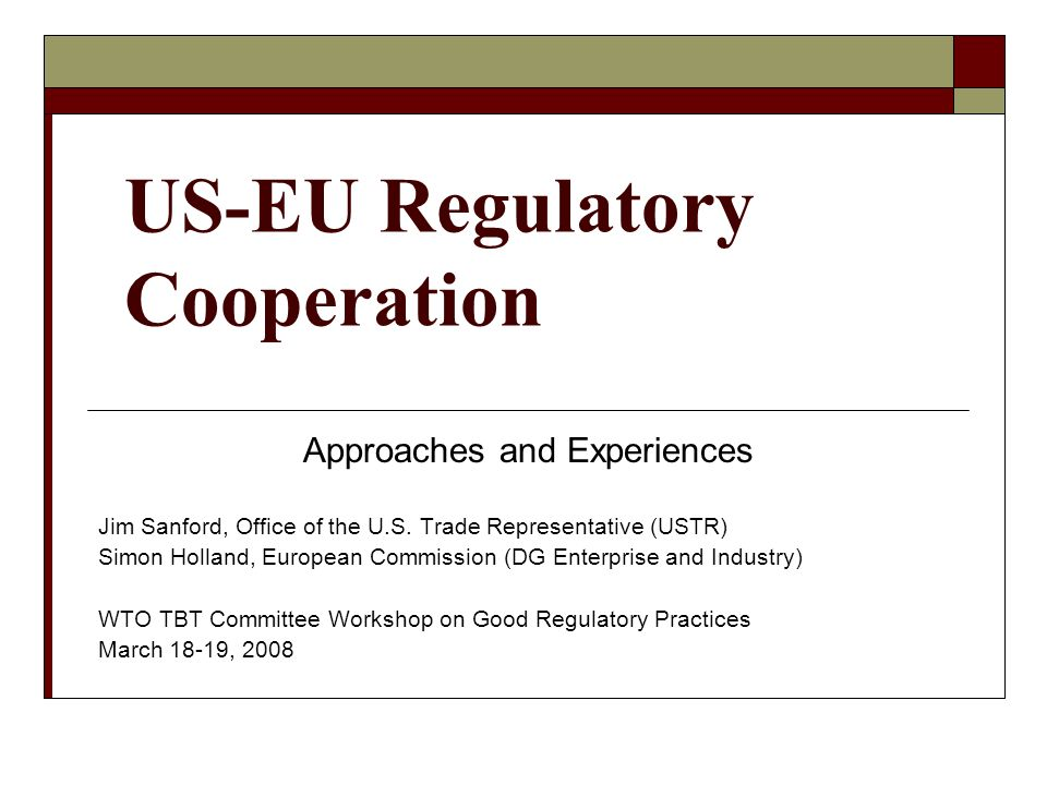 US Experiences Through variety of approaches over the past decade, US-EU regulatory cooperation efforts have dramatically expanded: Cooperation now far deeper and broader – more decentralized and routine Confidence-building between regulatory counterparts is essential No magic wand – regulatory cooperation is technical, hard work Focus on prospective regulations is far easier than existing regulations No one size fits all approach – specific context matters Replicate models that work well – apply to other sectors/dialogues Near-term, practical results are key to maintain momentum/support Expectations management: benefits accumulate – robust over time
