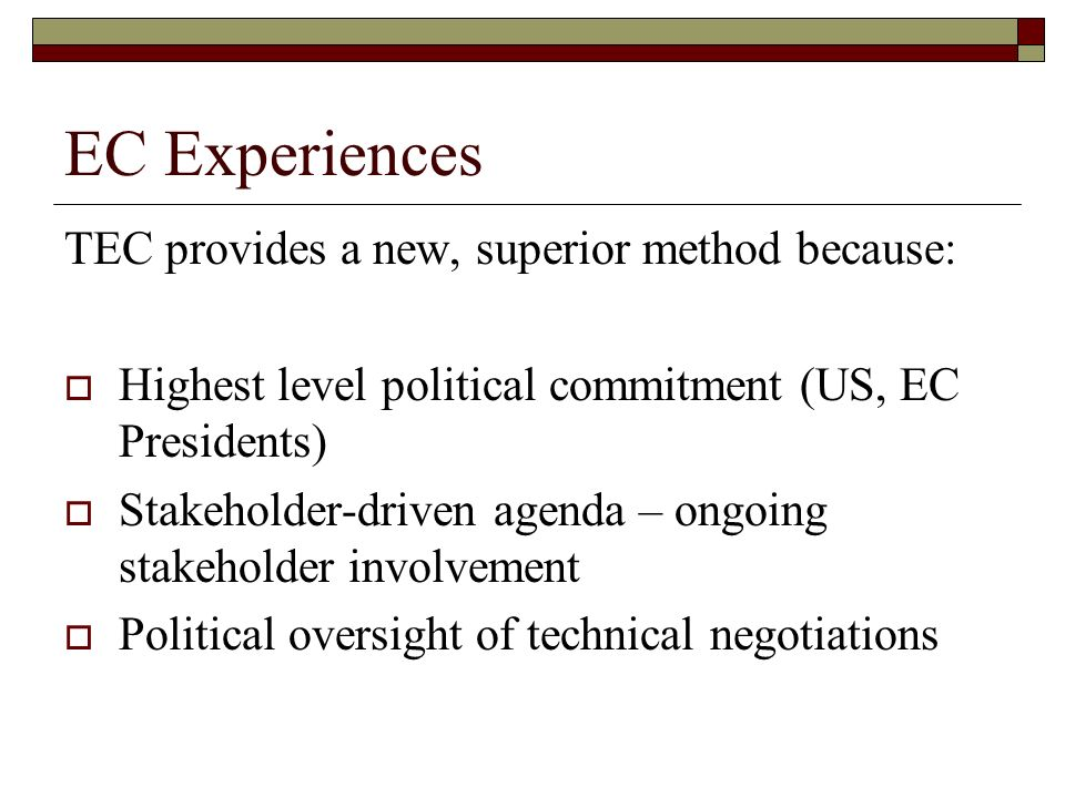 EC Experiences TEC provides a new, superior method because: Highest level political commitment (US, EC Presidents) Stakeholder-driven agenda – ongoing stakeholder involvement Political oversight of technical negotiations