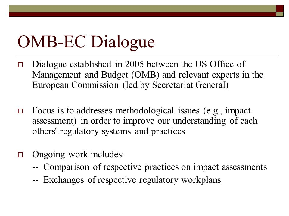 OMB-EC Dialogue Dialogue established in 2005 between the US Office of Management and Budget (OMB) and relevant experts in the European Commission (led by Secretariat General) Focus is to addresses methodological issues (e.g., impact assessment) in order to improve our understanding of each others regulatory systems and practices Ongoing work includes: -- Comparison of respective practices on impact assessments -- Exchanges of respective regulatory workplans