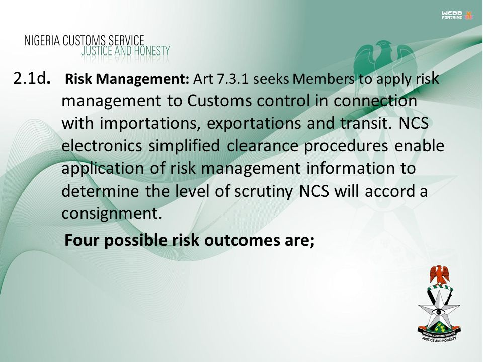 2.1d. Risk Management: Art 7.3.1 seeks Members to apply ris k management to Customs control in connection with importations, exportations and transit.