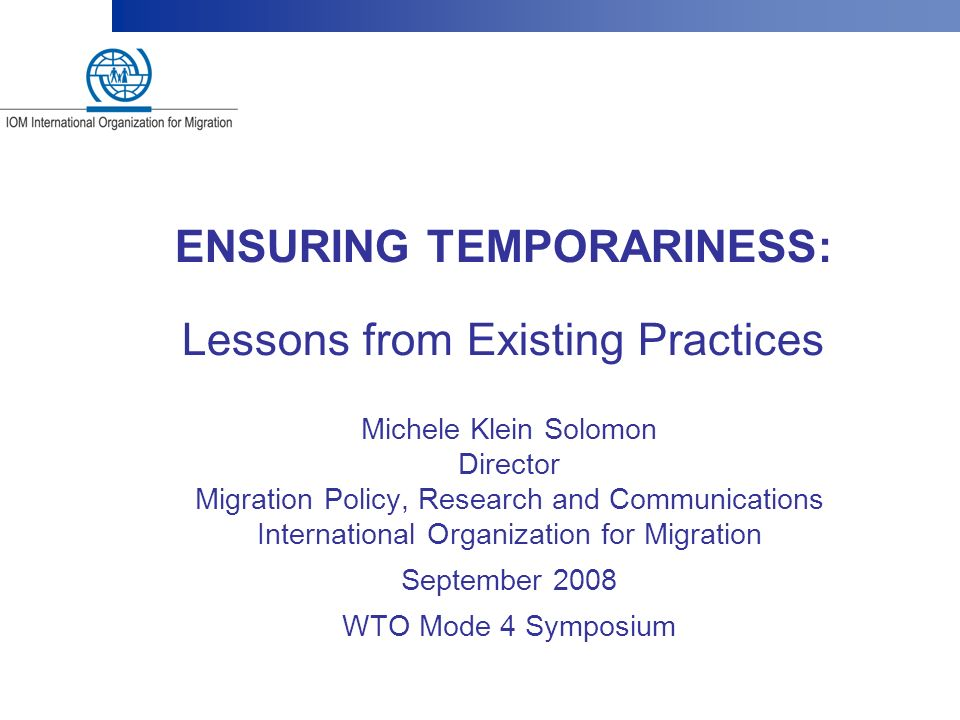 ENSURING TEMPORARINESS: Lessons from Existing Practices Michele Klein Solomon Director Migration Policy, Research and Communications International Org