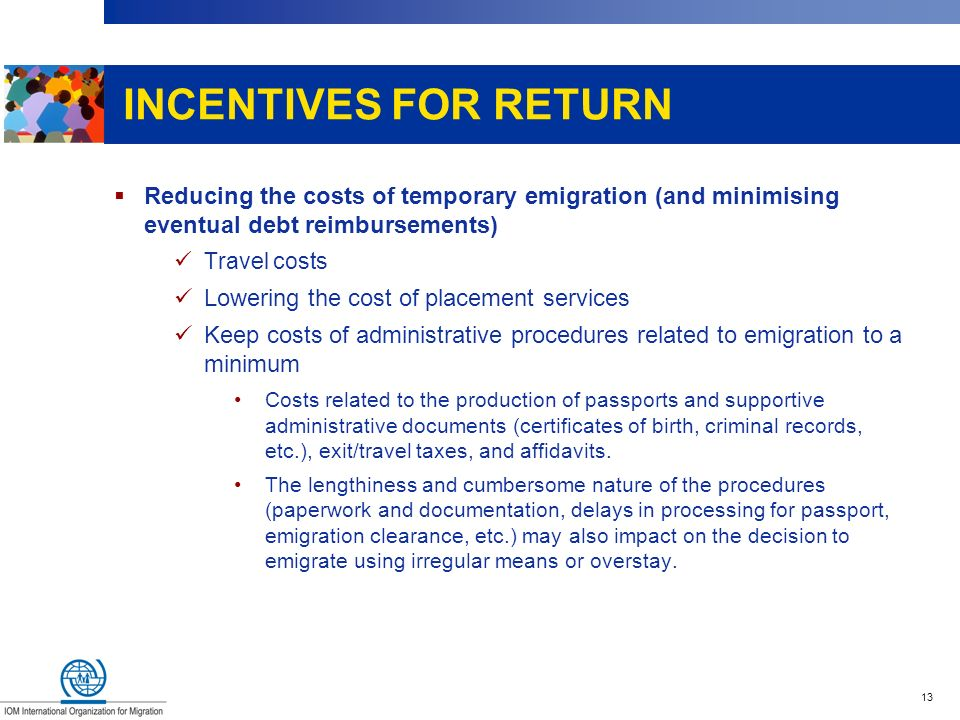 13 INCENTIVES FOR RETURN Reducing the costs of temporary emigration (and minimising eventual debt reimbursements) Travel costs Lowering the cost of pl