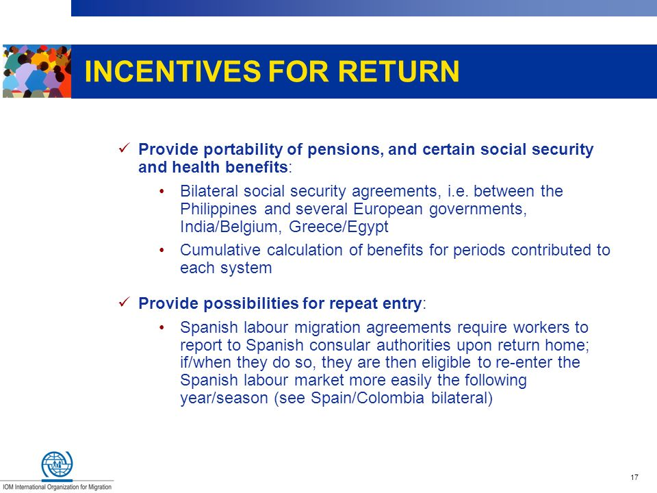 17 INCENTIVES FOR RETURN Provide portability of pensions, and certain social security and health benefits: Bilateral social security agreements, i.e.