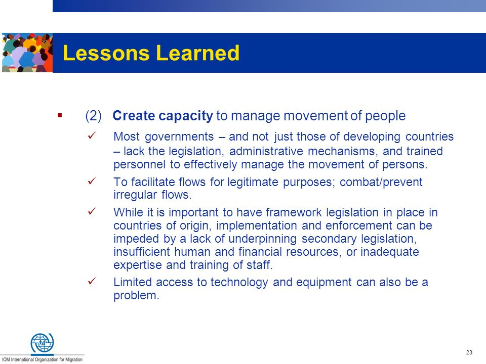 23 Lessons Learned (2) Create capacity to manage movement of people Most governments – and not just those of developing countries – lack the legislati