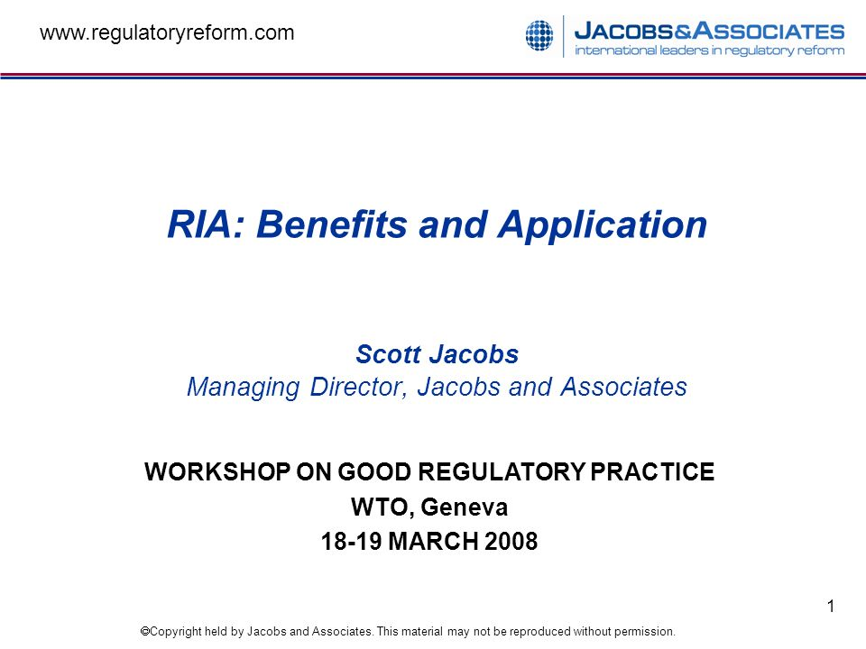Copyright held by Jacobs and Associates. This material may not be reproduced without permission. www.regulatoryreform.com 1 RIA: Benefits and Applicat