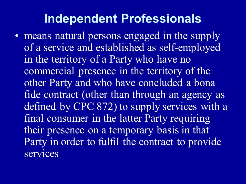 Independent Professionals means natural persons engaged in the supply of a service and established as self-employed in the territory of a Party who have no commercial presence in the territory of the other Party and who have concluded a bona fide contract (other than through an agency as defined by CPC 872) to supply services with a final consumer in the latter Party requiring their presence on a temporary basis in that Party in order to fulfil the contract to provide services