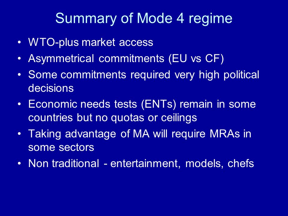Summary of Mode 4 regime WTO-plus market access Asymmetrical commitments (EU vs CF) Some commitments required very high political decisions Economic needs tests (ENTs) remain in some countries but no quotas or ceilings Taking advantage of MA will require MRAs in some sectors Non traditional - entertainment, models, chefs