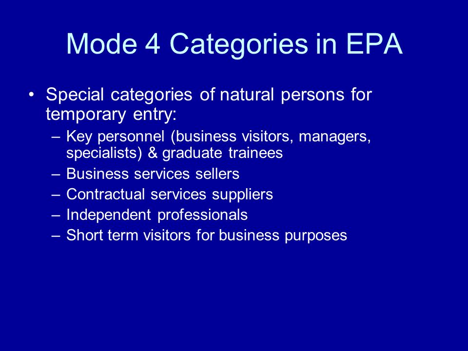 Mode 4 Categories in EPA Special categories of natural persons for temporary entry: –Key personnel (business visitors, managers, specialists) & graduate trainees –Business services sellers –Contractual services suppliers –Independent professionals –Short term visitors for business purposes