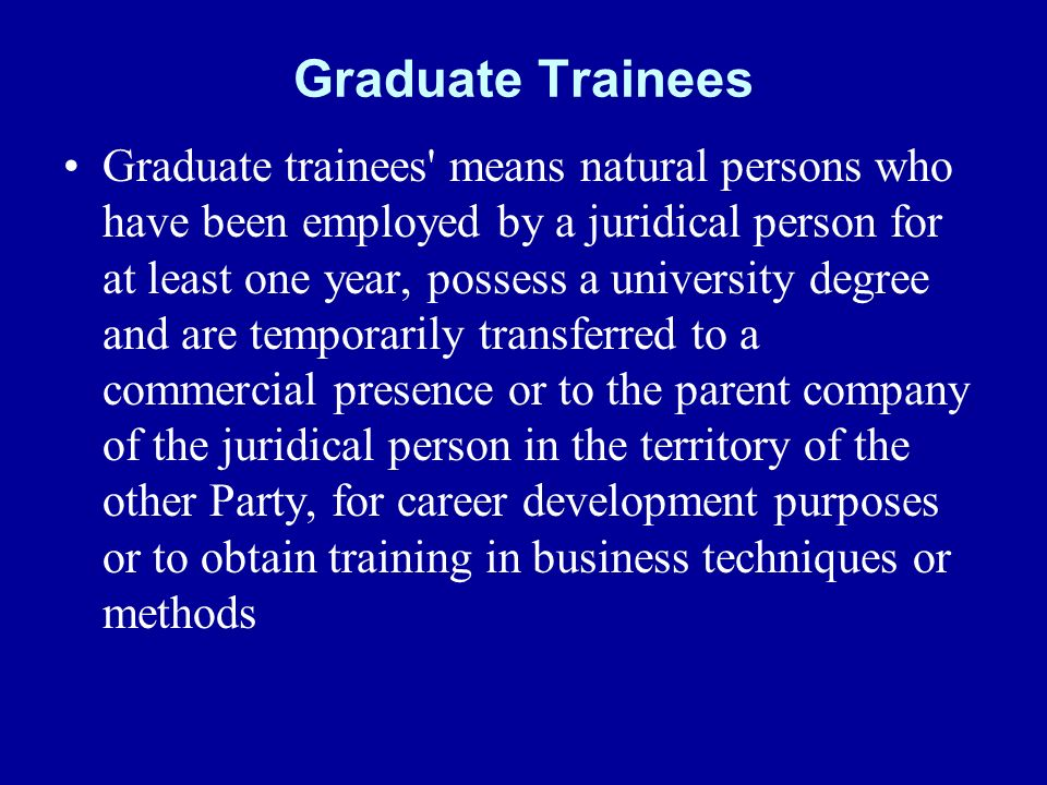 Graduate Trainees Graduate trainees means natural persons who have been employed by a juridical person for at least one year, possess a university degree and are temporarily transferred to a commercial presence or to the parent company of the juridical person in the territory of the other Party, for career development purposes or to obtain training in business techniques or methods