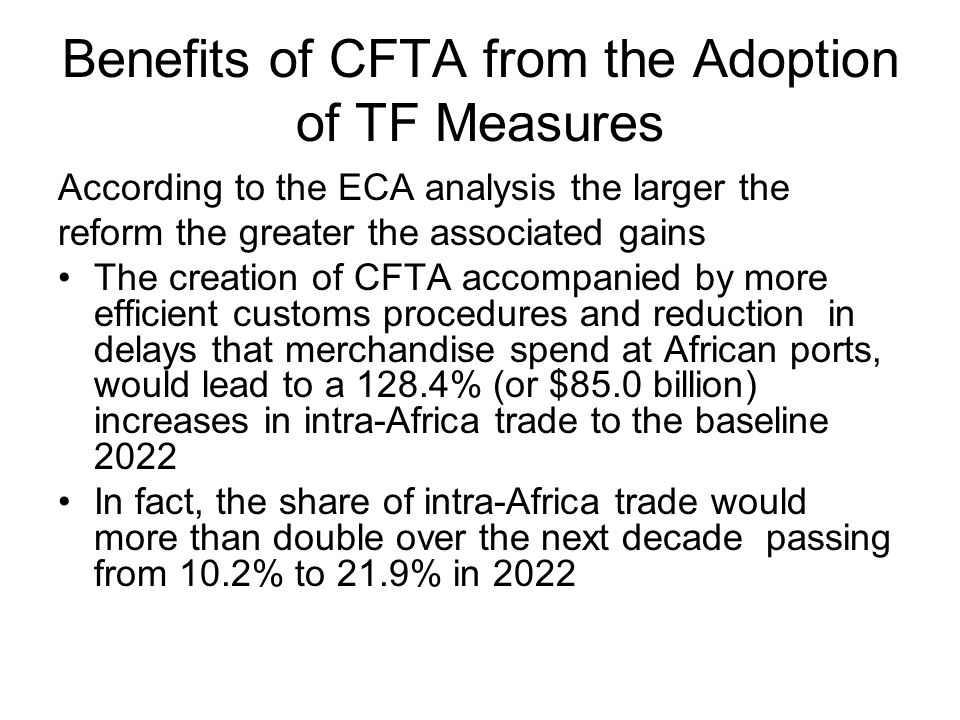 Benefits of CFTA from the Adoption of TF Measures According to the ECA analysis the larger the reform the greater the associated gains The creation of CFTA accompanied by more efficient customs procedures and reduction in delays that merchandise spend at African ports, would lead to a 128.4% (or $85.0 billion) increases in intra-Africa trade to the baseline 2022 In fact, the share of intra-Africa trade would more than double over the next decade passing from 10.2% to 21.9% in 2022