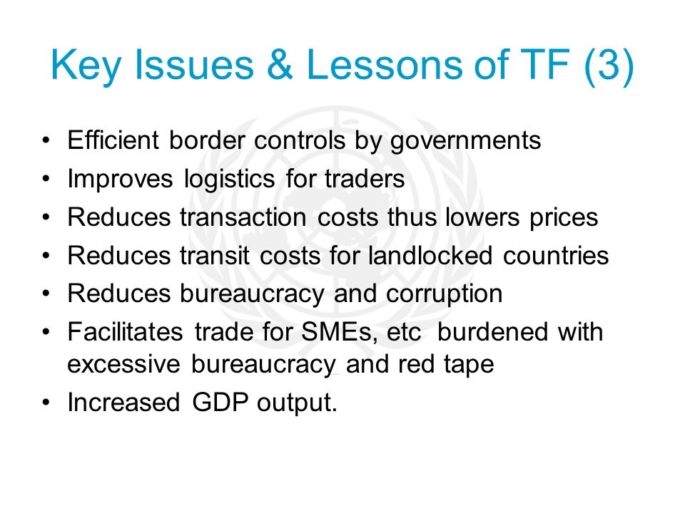 Key Issues & Lessons of TF (3) Efficient border controls by governments Improves logistics for traders Reduces transaction costs thus lowers prices Reduces transit costs for landlocked countries Reduces bureaucracy and corruption Facilitates trade for SMEs, etc burdened with excessive bureaucracy and red tape Increased GDP output.