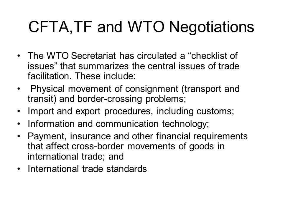 CFTA,TF and WTO Negotiations The WTO Secretariat has circulated a checklist of issues that summarizes the central issues of trade facilitation.