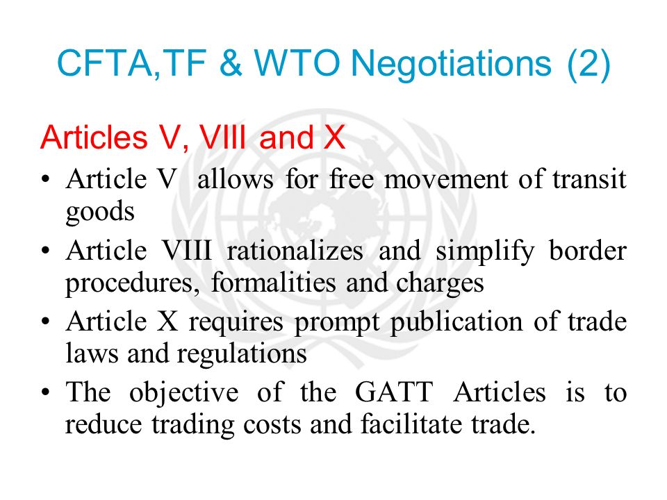 CFTA,TF & WTO Negotiations (2) Articles V, VIII and X Article V allows for free movement of transit goods Article VIII rationalizes and simplify border procedures, formalities and charges Article X requires prompt publication of trade laws and regulations The objective of the GATT Articles is to reduce trading costs and facilitate trade.