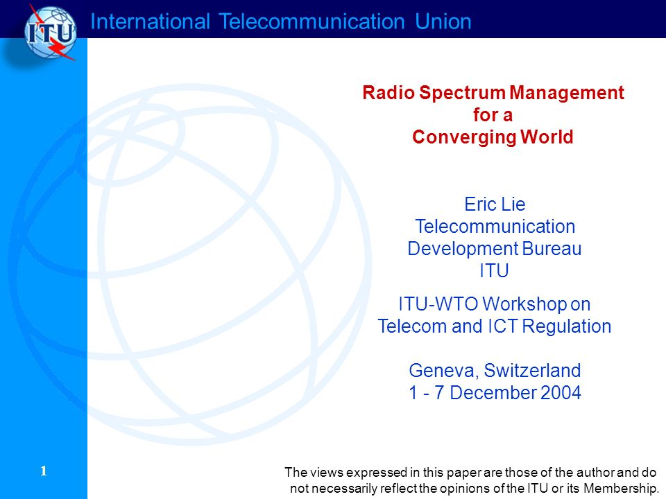 International Telecommunication Union 22 Introducing underlays/noise floor rights Allows use of the noise floor by technologies such as UWB Developing noise temperature measures Requires devices to measure the level of interference and to transmit accordingly Developing co-existence models Allows agile devices to operate in bands alongside licensed users Allowing multi-use or software defined radios Key policy decisions Policy and Regulatory Aspects of Advanced Wireless Technologies