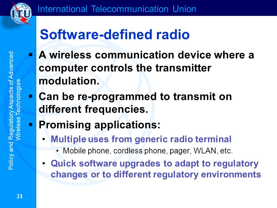 International Telecommunication Union 21 Software-defined radio A wireless communication device where a computer controls the transmitter modulation.