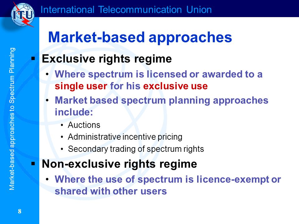 International Telecommunication Union 8 Market-based approaches Exclusive rights regime Where spectrum is licensed or awarded to a single user for his exclusive use Market based spectrum planning approaches include: Auctions Administrative incentive pricing Secondary trading of spectrum rights Non-exclusive rights regime Where the use of spectrum is licence-exempt or shared with other users Market-based approaches to Spectrum Planning