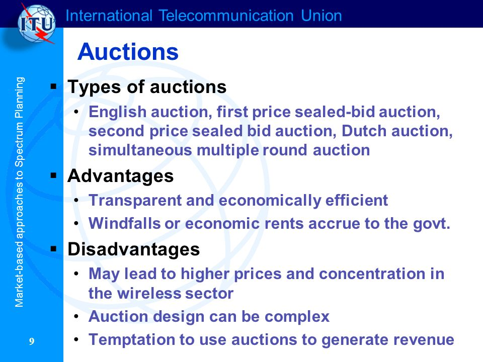 International Telecommunication Union 9 Auctions Types of auctions English auction, first price sealed-bid auction, second price sealed bid auction, Dutch auction, simultaneous multiple round auction Advantages Transparent and economically efficient Windfalls or economic rents accrue to the govt.