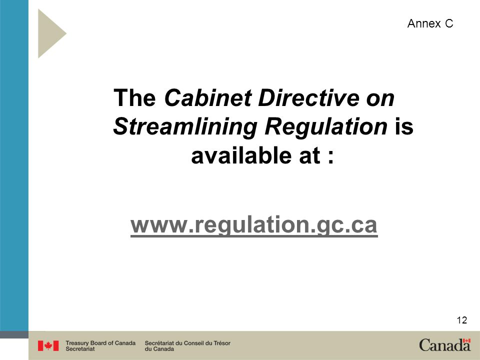 The Cabinet Directive on Streamlining Regulation is available at : www.regulation.gc.ca Annex C 12