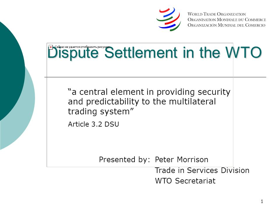 1 Dispute Settlement in the WTO a central element in providing security and predictability to the multilateral trading system Article 3.2 DSU Presente