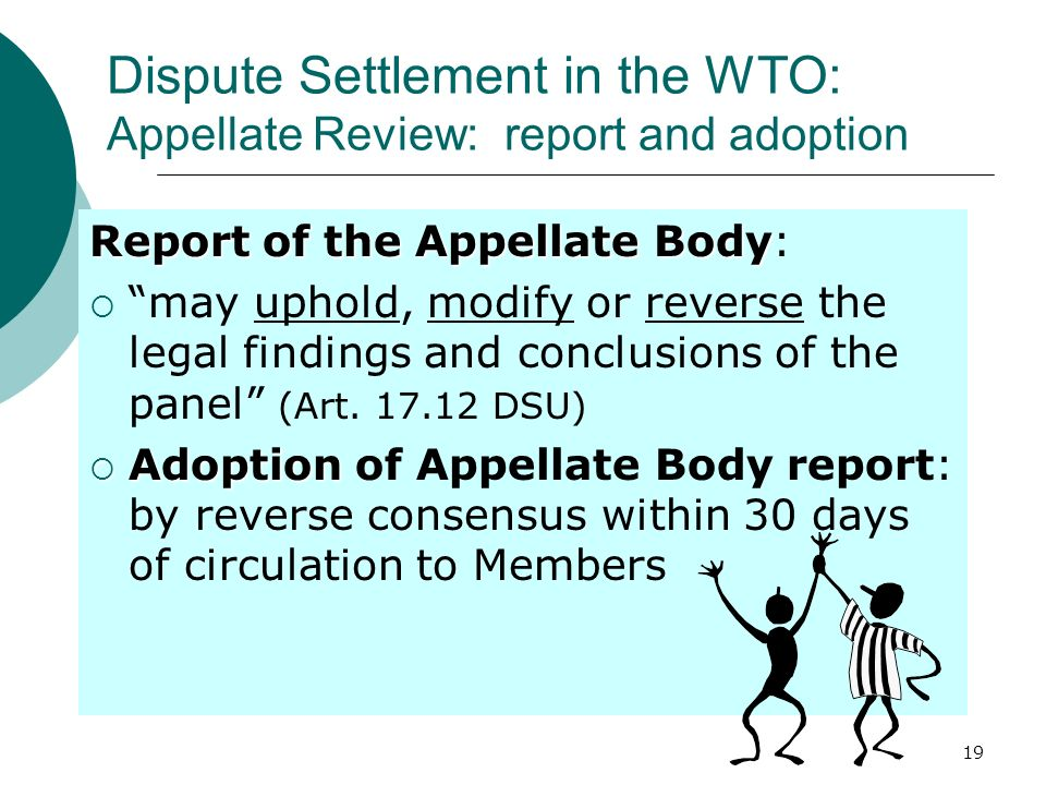 19 Dispute Settlement in the WTO: Appellate Review: report and adoption Report of the Appellate Body Report of the Appellate Body: may uphold, modify