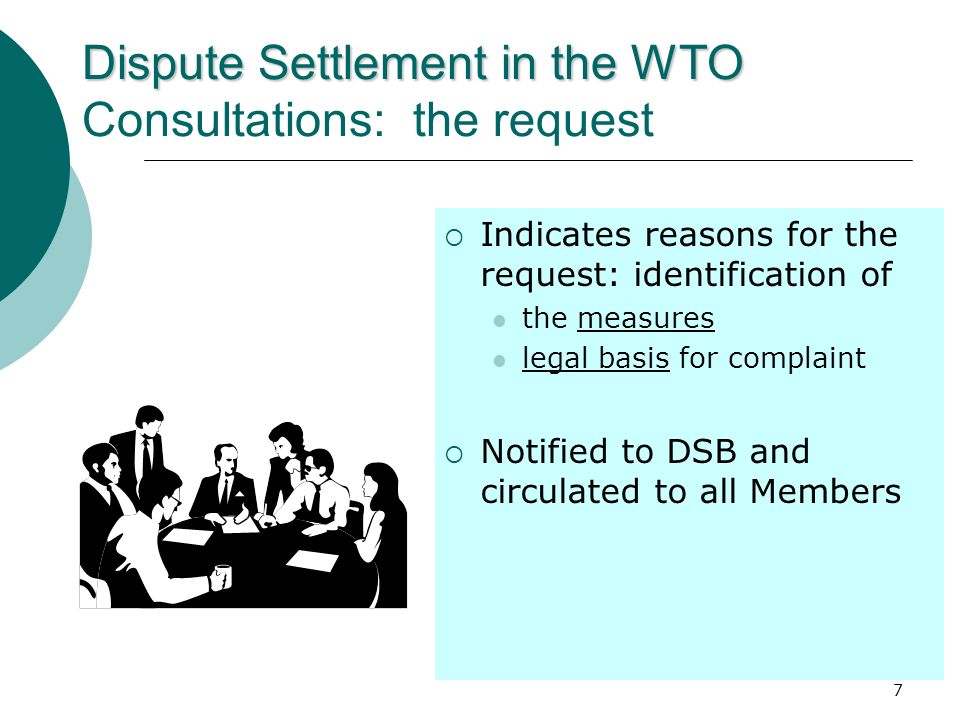 7 Dispute Settlement in the WTO Dispute Settlement in the WTO Consultations: the request Indicates reasons for the request: identification of the meas