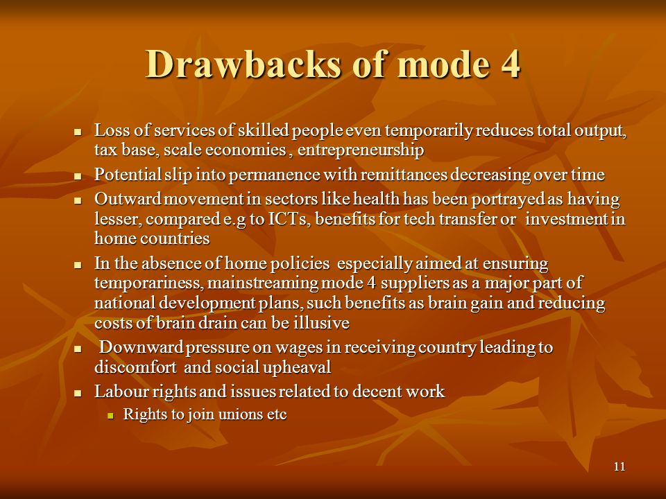 11 Drawbacks of mode 4 Loss of services of skilled people even temporarily reduces total output, tax base, scale economies, entrepreneurship Loss of services of skilled people even temporarily reduces total output, tax base, scale economies, entrepreneurship Potential slip into permanence with remittances decreasing over time Potential slip into permanence with remittances decreasing over time Outward movement in sectors like health has been portrayed as having lesser, compared e.g to ICTs, benefits for tech transfer or investment in home countries Outward movement in sectors like health has been portrayed as having lesser, compared e.g to ICTs, benefits for tech transfer or investment in home countries In the absence of home policies especially aimed at ensuring temporariness, mainstreaming mode 4 suppliers as a major part of national development plans, such benefits as brain gain and reducing costs of brain drain can be illusive In the absence of home policies especially aimed at ensuring temporariness, mainstreaming mode 4 suppliers as a major part of national development plans, such benefits as brain gain and reducing costs of brain drain can be illusive Downward pressure on wages in receiving country leading to discomfort and social upheaval Downward pressure on wages in receiving country leading to discomfort and social upheaval Labour rights and issues related to decent work Labour rights and issues related to decent work Rights to join unions etc Rights to join unions etc