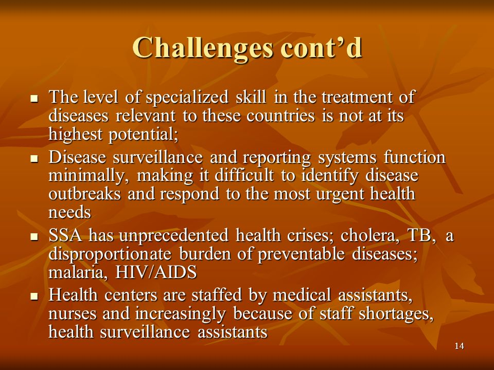 14 Challenges contd The level of specialized skill in the treatment of diseases relevant to these countries is not at its highest potential; The level of specialized skill in the treatment of diseases relevant to these countries is not at its highest potential; Disease surveillance and reporting systems function minimally, making it difficult to identify disease outbreaks and respond to the most urgent health needs Disease surveillance and reporting systems function minimally, making it difficult to identify disease outbreaks and respond to the most urgent health needs SSA has unprecedented health crises; cholera, TB, a disproportionate burden of preventable diseases; malaria, HIV/AIDS SSA has unprecedented health crises; cholera, TB, a disproportionate burden of preventable diseases; malaria, HIV/AIDS Health centers are staffed by medical assistants, nurses and increasingly because of staff shortages, health surveillance assistants Health centers are staffed by medical assistants, nurses and increasingly because of staff shortages, health surveillance assistants