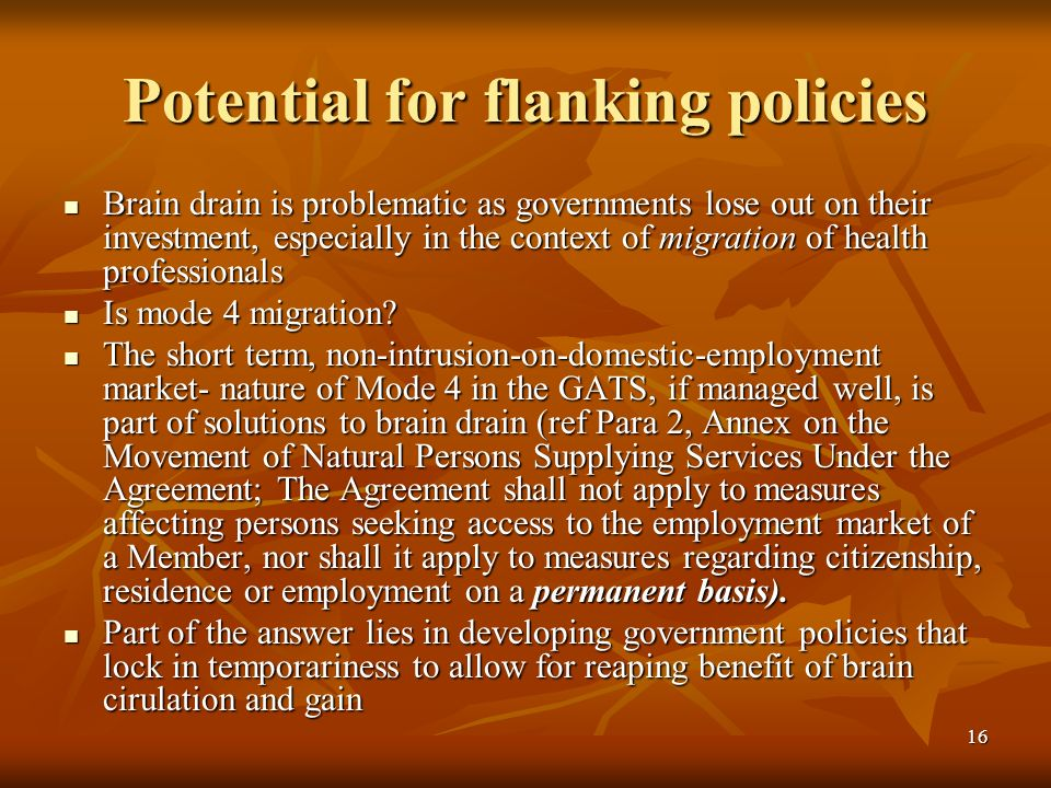 16 Potential for flanking policies Brain drain is problematic as governments lose out on their investment, especially in the context of migration of h