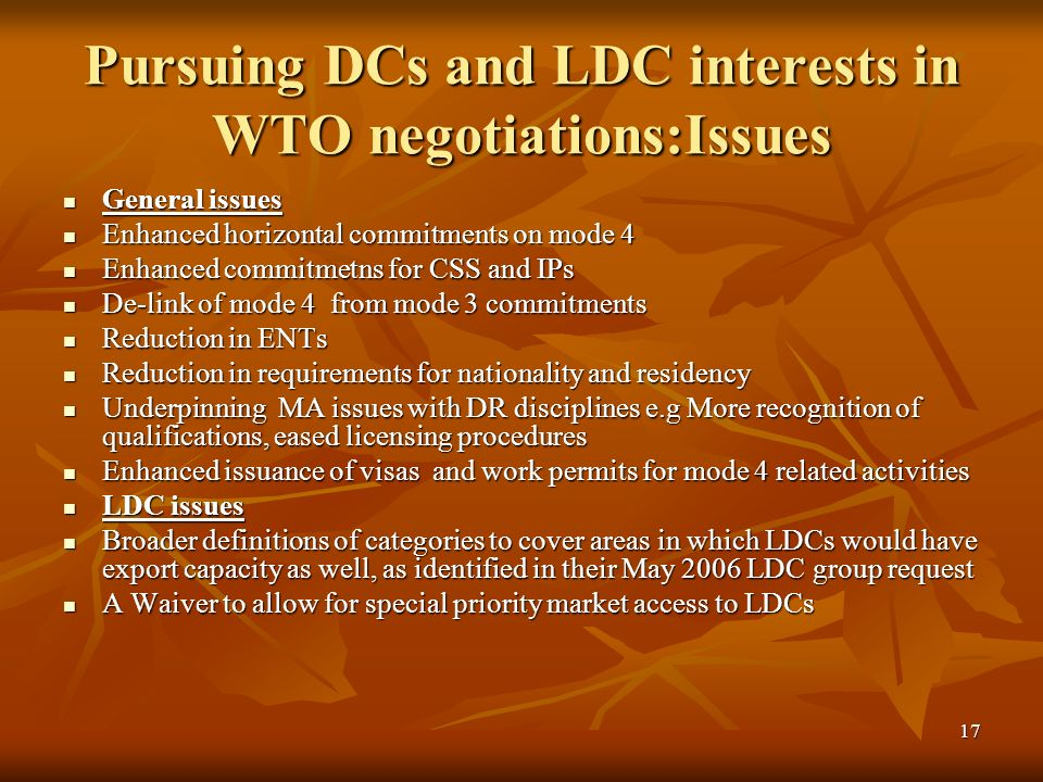 17 Pursuing DCs and LDC interests in WTO negotiations:Issues General issues General issues Enhanced horizontal commitments on mode 4 Enhanced horizontal commitments on mode 4 Enhanced commitmetns for CSS and IPs Enhanced commitmetns for CSS and IPs De-link of mode 4 from mode 3 commitments De-link of mode 4 from mode 3 commitments Reduction in ENTs Reduction in ENTs Reduction in requirements for nationality and residency Reduction in requirements for nationality and residency Underpinning MA issues with DR disciplines e.g More recognition of qualifications, eased licensing procedures Underpinning MA issues with DR disciplines e.g More recognition of qualifications, eased licensing procedures Enhanced issuance of visas and work permits for mode 4 related activities Enhanced issuance of visas and work permits for mode 4 related activities LDC issues LDC issues Broader definitions of categories to cover areas in which LDCs would have export capacity as well, as identified in their May 2006 LDC group request Broader definitions of categories to cover areas in which LDCs would have export capacity as well, as identified in their May 2006 LDC group request A Waiver to allow for special priority market access to LDCs A Waiver to allow for special priority market access to LDCs
