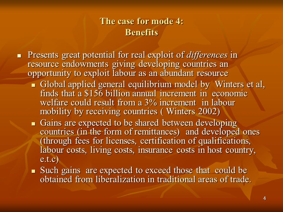 4 The case for mode 4: Benefits Presents great potential for real exploit of differences in resource endowments giving developing countries an opportunity to exploit labour as an abundant resource Presents great potential for real exploit of differences in resource endowments giving developing countries an opportunity to exploit labour as an abundant resource Global applied general equilibrium model by Winters et al, finds that a $156 billion annual increment in economic welfare could result from a 3% increment in labour mobility by receiving countries ( Winters 2002) Global applied general equilibrium model by Winters et al, finds that a $156 billion annual increment in economic welfare could result from a 3% increment in labour mobility by receiving countries ( Winters 2002) Gains are expected to be shared between developing countries (in the form of remittances) and developed ones (through fees for licenses, certification of qualifications, labour costs, living costs, insurance costs in host country, e.t.c) Gains are expected to be shared between developing countries (in the form of remittances) and developed ones (through fees for licenses, certification of qualifications, labour costs, living costs, insurance costs in host country, e.t.c) Such gains are expected to exceed those that could be obtained from liberalization in traditional areas of trade.