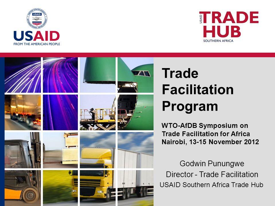 Trade Facilitation Program WTO-AfDB Symposium on Trade Facilitation for Africa Nairobi, 13-15 November 2012 Godwin Punungwe Director - Trade Facilitation USAID Southern Africa Trade Hub