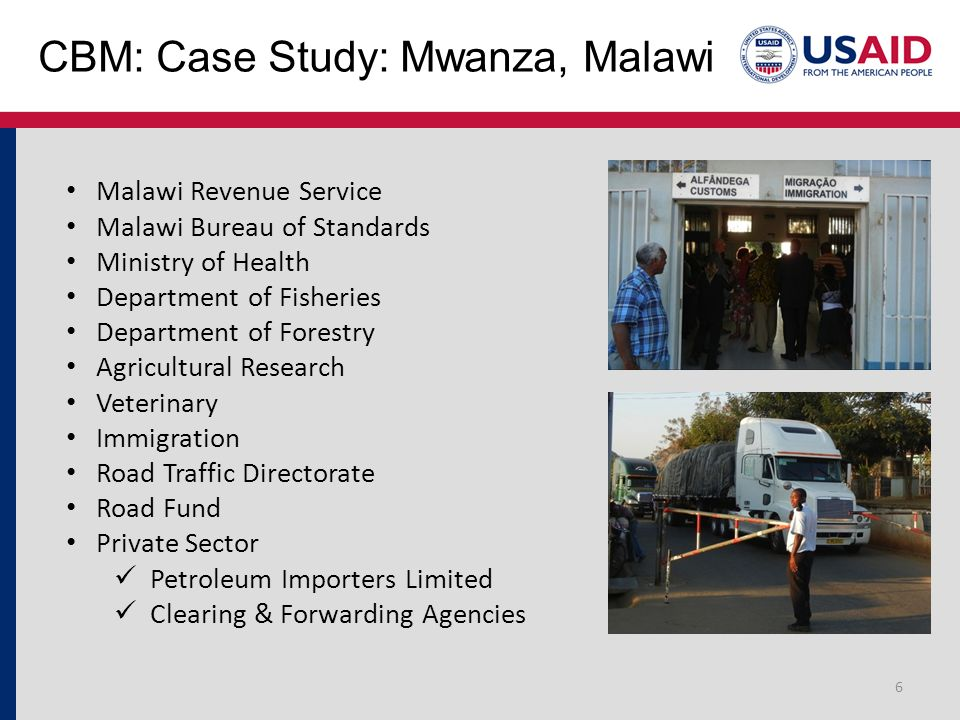 CBM: Case Study: Mwanza, Malawi 6 Malawi Revenue Service Malawi Bureau of Standards Ministry of Health Department of Fisheries Department of Forestry Agricultural Research Veterinary Immigration Road Traffic Directorate Road Fund Private Sector Petroleum Importers Limited Clearing & Forwarding Agencies