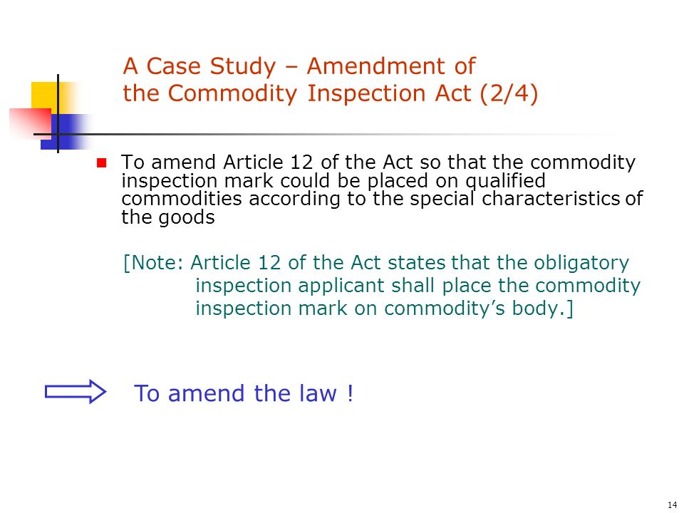 14 To amend Article 12 of the Act so that the commodity inspection mark could be placed on qualified commodities according to the special characteristics of the goods [Note: Article 12 of the Act states that the obligatory inspection applicant shall place the commodity inspection mark on commoditys body.] To amend the law .