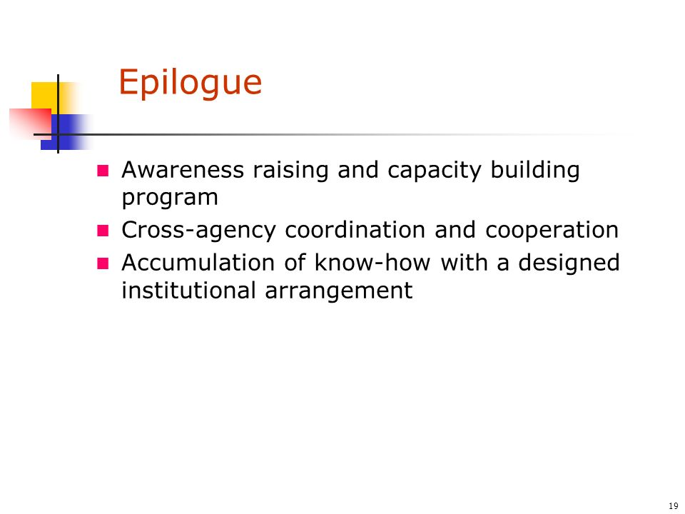 19 Epilogue Awareness raising and capacity building program Cross-agency coordination and cooperation Accumulation of know-how with a designed institutional arrangement