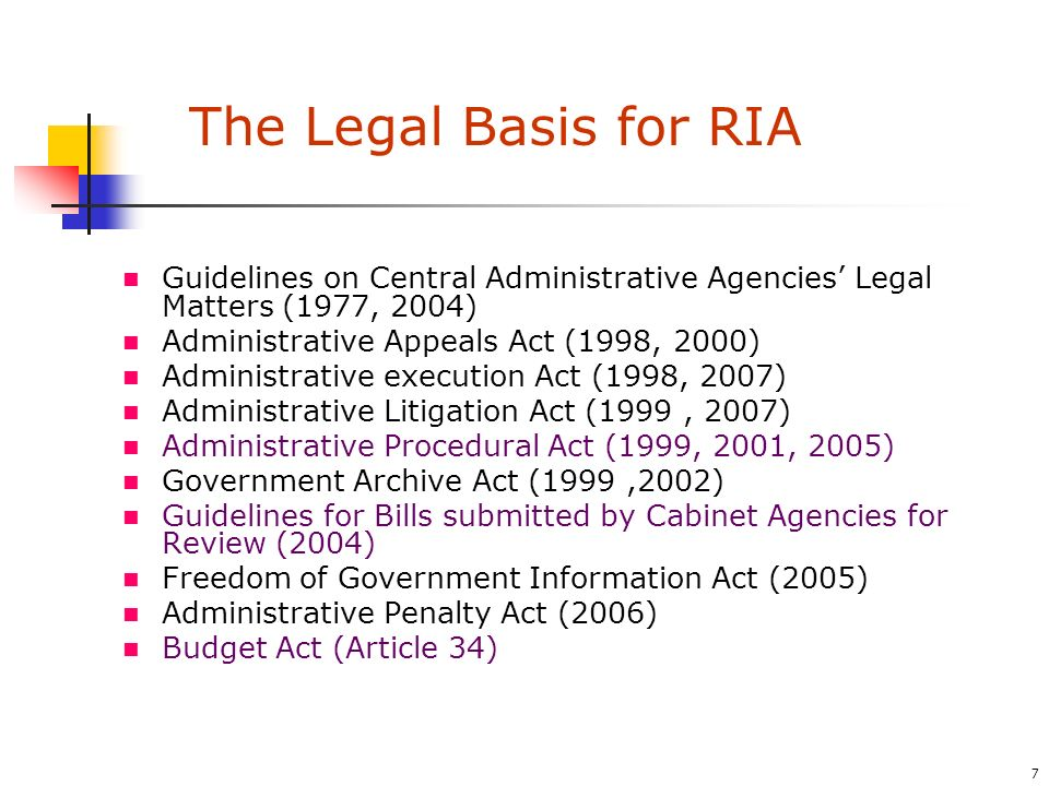 7 Guidelines on Central Administrative Agencies Legal Matters (1977, 2004) Administrative Appeals Act (1998, 2000) Administrative execution Act (1998, 2007) Administrative Litigation Act (1999, 2007) Administrative Procedural Act (1999, 2001, 2005) Government Archive Act (1999,2002) Guidelines for Bills submitted by Cabinet Agencies for Review (2004) Freedom of Government Information Act (2005) Administrative Penalty Act (2006) Budget Act (Article 34) The Legal Basis for RIA