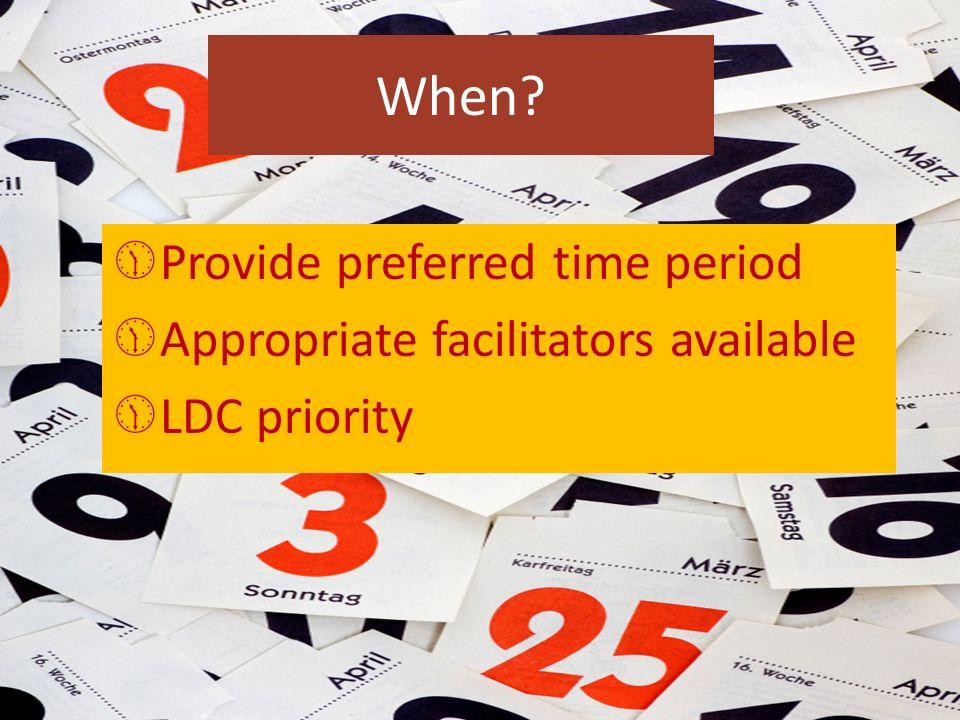 When? Provide preferred time period Appropriate facilitators available LDC priority