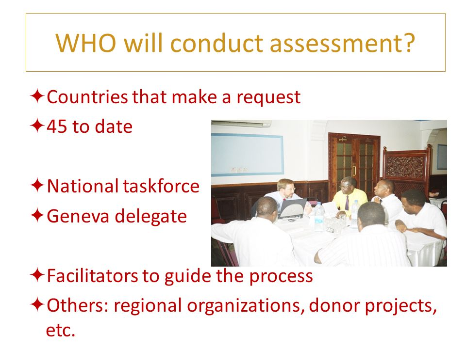 WHO will conduct assessment? Countries that make a request 45 to date National taskforce Geneva delegate Facilitators to guide the process Others: reg