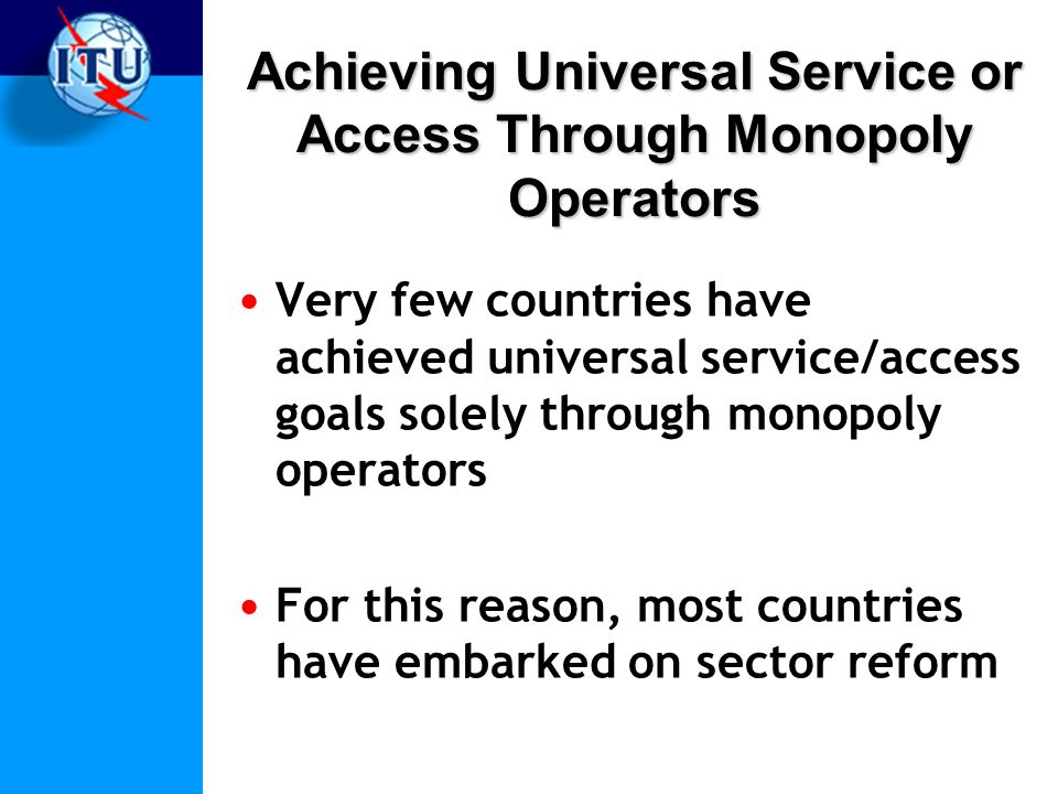 Achieving Universal Service or Access Through Monopoly Operators Very few countries have achieved universal service/access goals solely through monopoly operators For this reason, most countries have embarked on sector reform
