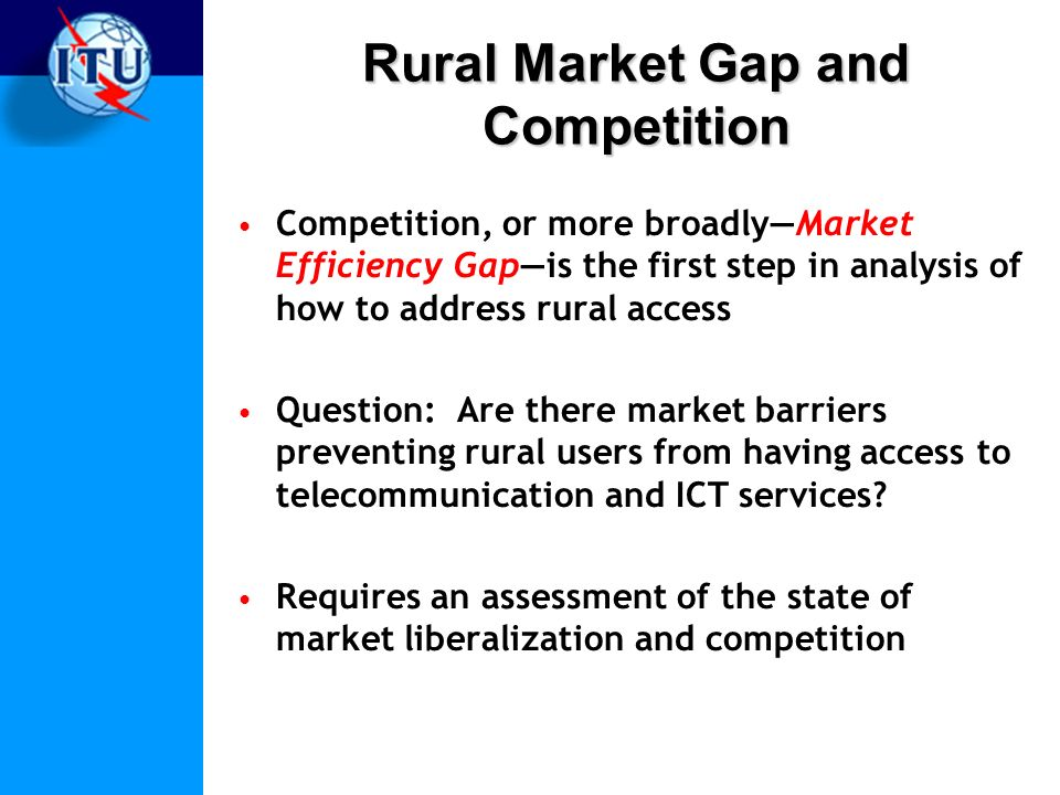 Rural Market Gap and Competition Competition, or more broadlyMarket Efficiency Gapis the first step in analysis of how to address rural access Question: Are there market barriers preventing rural users from having access to telecommunication and ICT services.