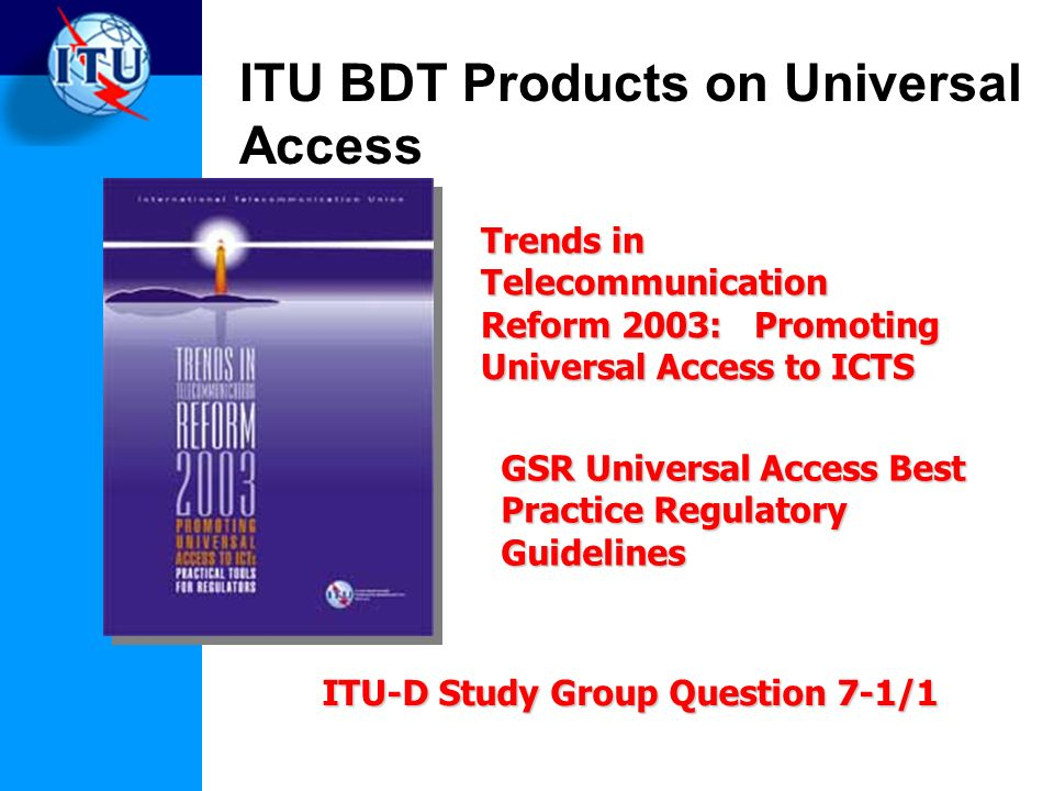 ITU BDT Products on Universal Access Trends in Telecommunication Reform 2003: Promoting Universal Access to ICTS GSR Universal Access Best Practice Regulatory Guidelines ITU-D Study Group Question 7-1/1