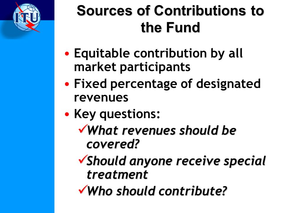 Sources of Contributions to the Fund Equitable contribution by all market participants Fixed percentage of designated revenues Key questions: What revenues should be covered.