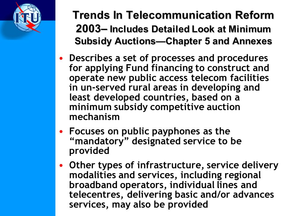 Trends In Telecommunication Reform 2003– Includes Detailed Look at Minimum Subsidy AuctionsChapter 5 and Annexes Describes a set of processes and procedures for applying Fund financing to construct and operate new public access telecom facilities in un-served rural areas in developing and least developed countries, based on a minimum subsidy competitive auction mechanism Focuses on public payphones as the mandatory designated service to be provided Other types of infrastructure, service delivery modalities and services, including regional broadband operators, individual lines and telecentres, delivering basic and/or advances services, may also be provided